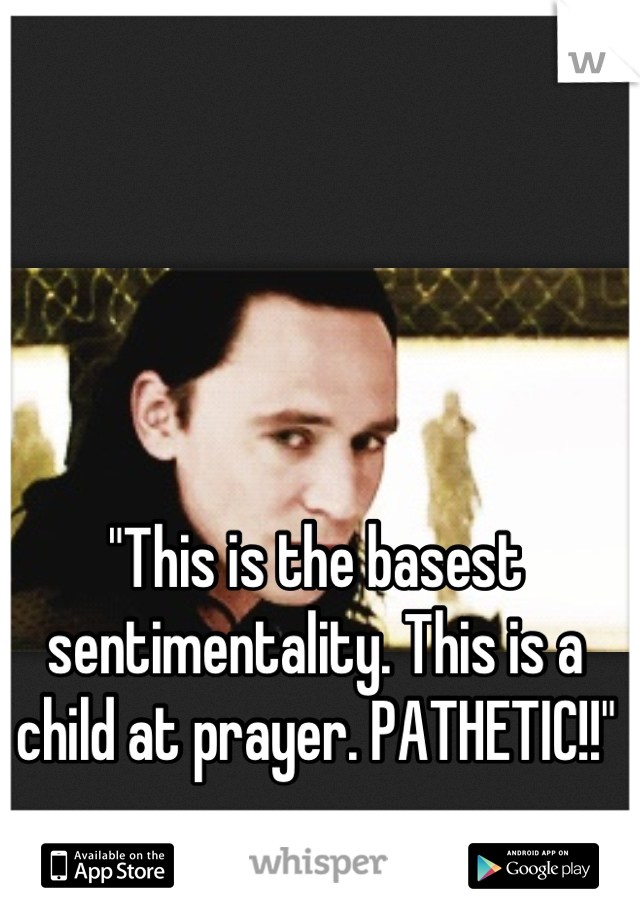 This is the basest sentimentality  This is a child at prayer