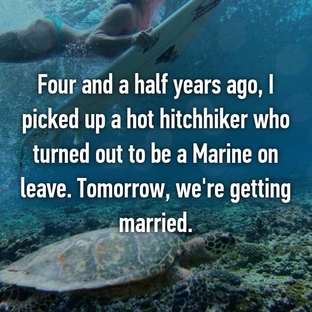 Four and a half years ago, I picked up a hot hitchhiker who turned out to be a Marine on leave. Tomorrow, we're getting married.