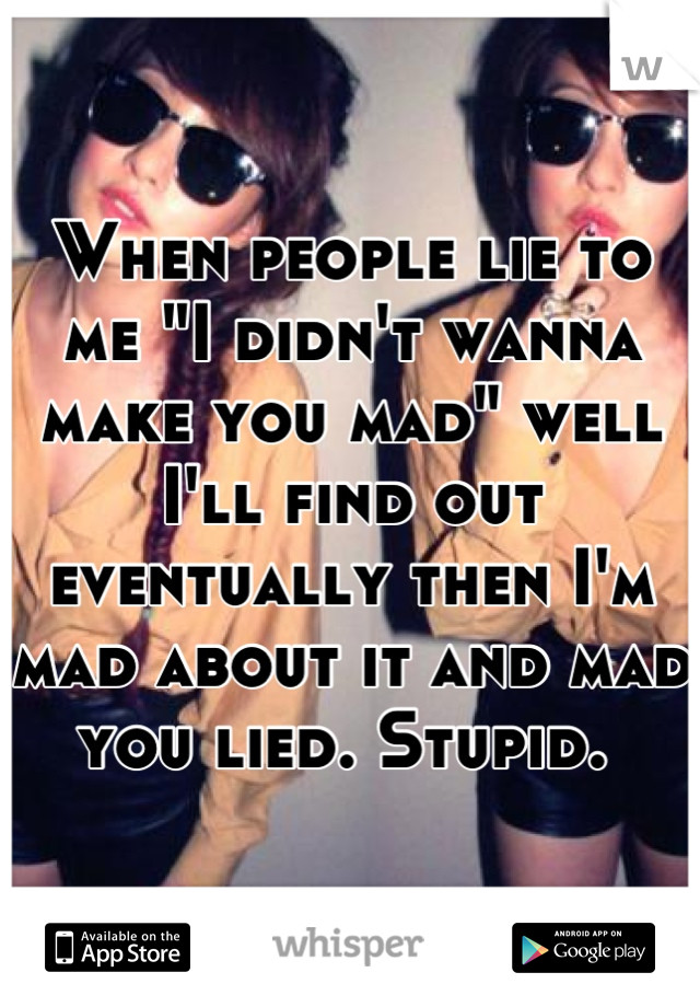 """When people lie to me """"I didn't wanna make you mad"""" well I'll find out eventually then I'm mad about it and mad you lied. Stupid."""