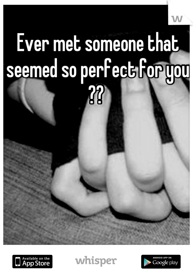 Ever met someone that seemed so perfect for you ??
