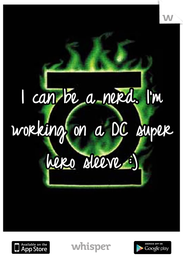 I can be a nerd. I'm working on a DC super hero sleeve :)
