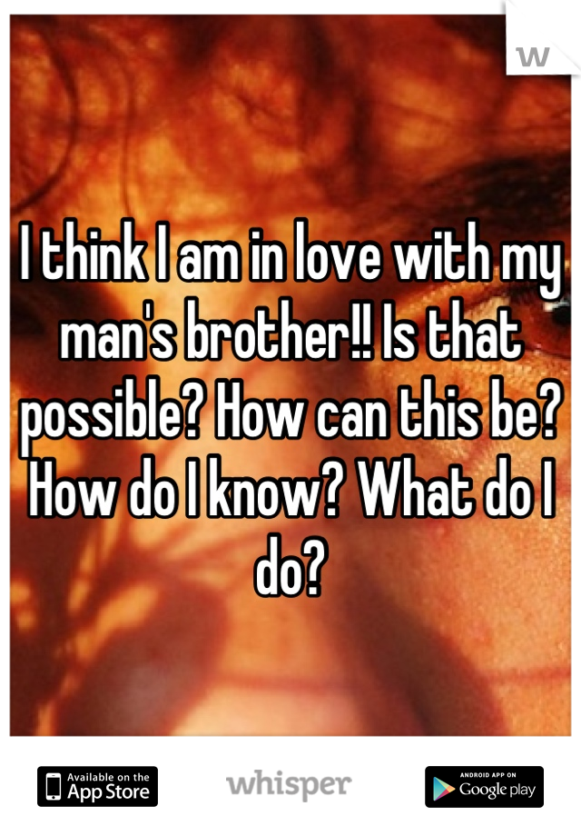 I think I am in love with my man's brother!! Is that possible? How can this be? How do I know? What do I do?