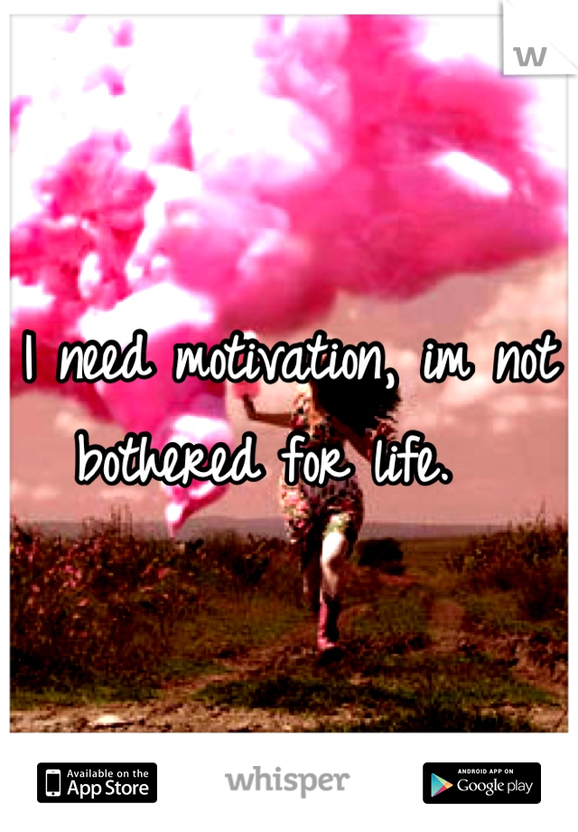 I need motivation, im not bothered for life.