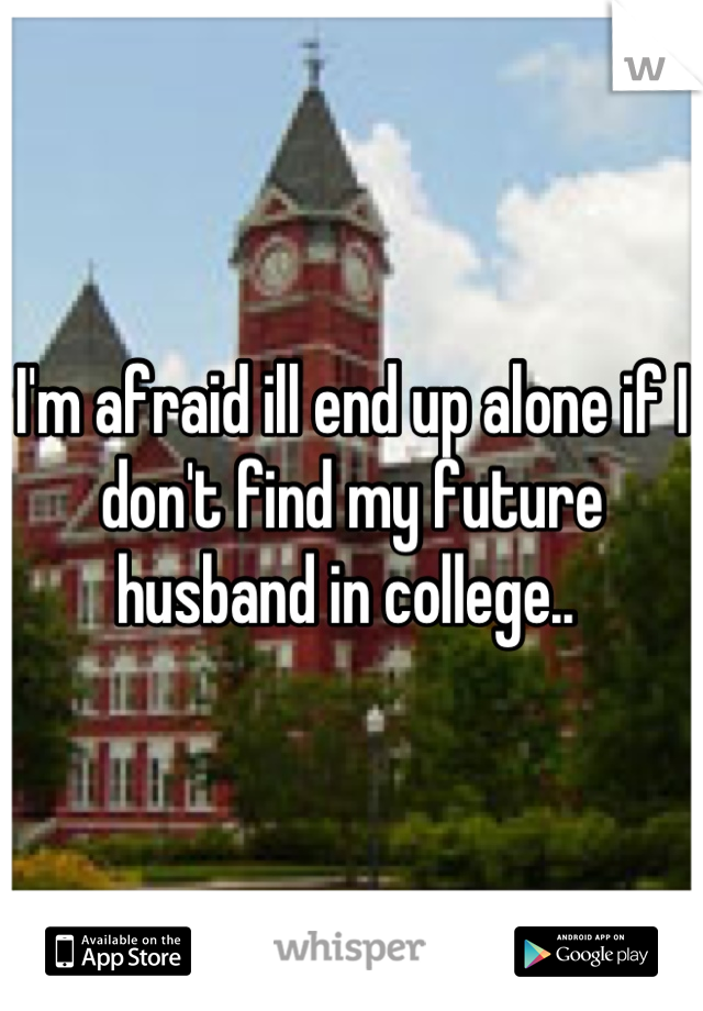 I'm afraid ill end up alone if I don't find my future husband in college..