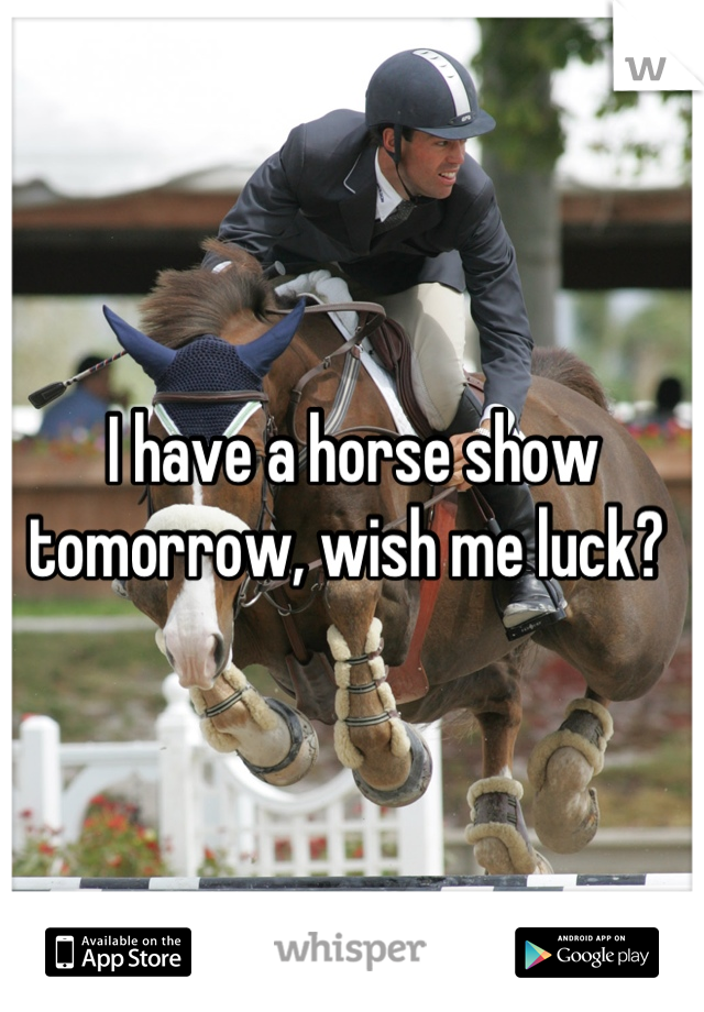 I have a horse show tomorrow, wish me luck?