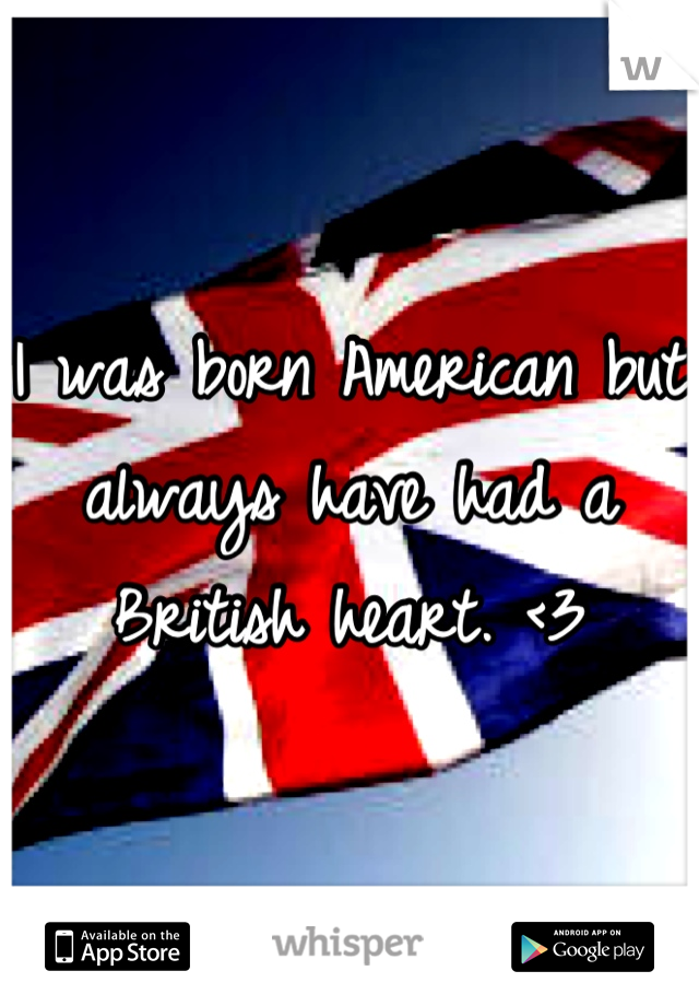 I was born American but always have had a British heart. <3