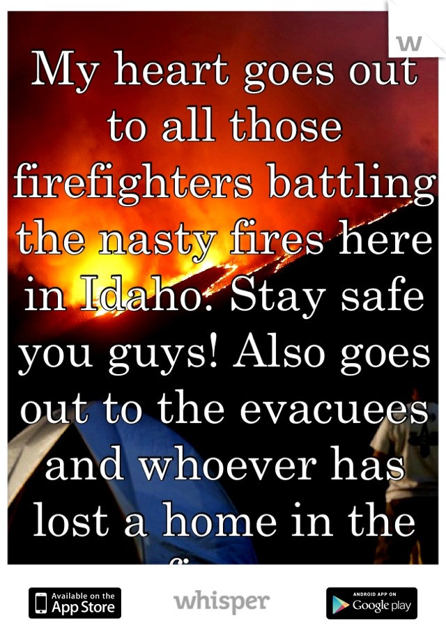 My heart goes out to all those firefighters battling the nasty fires here in Idaho. Stay safe you guys! Also goes out to the evacuees and whoever has lost a home in the fires