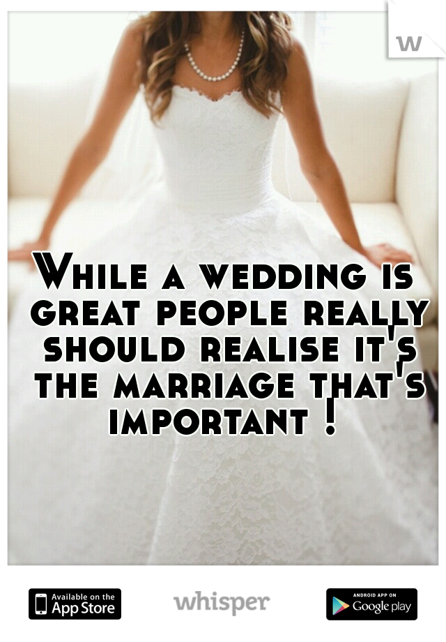 While a wedding is great people really should realise it's the marriage that's important !