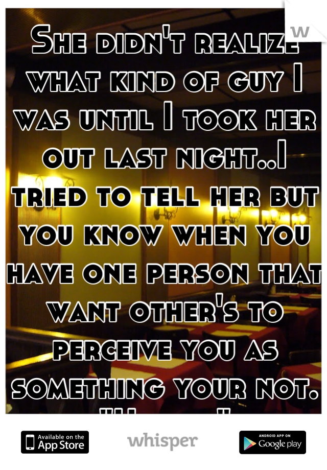 """She didn't realize what kind of guy I was until I took her out last night..I tried to tell her but you know when you have one person that want other's to perceive you as something your not. """"Haters"""""""