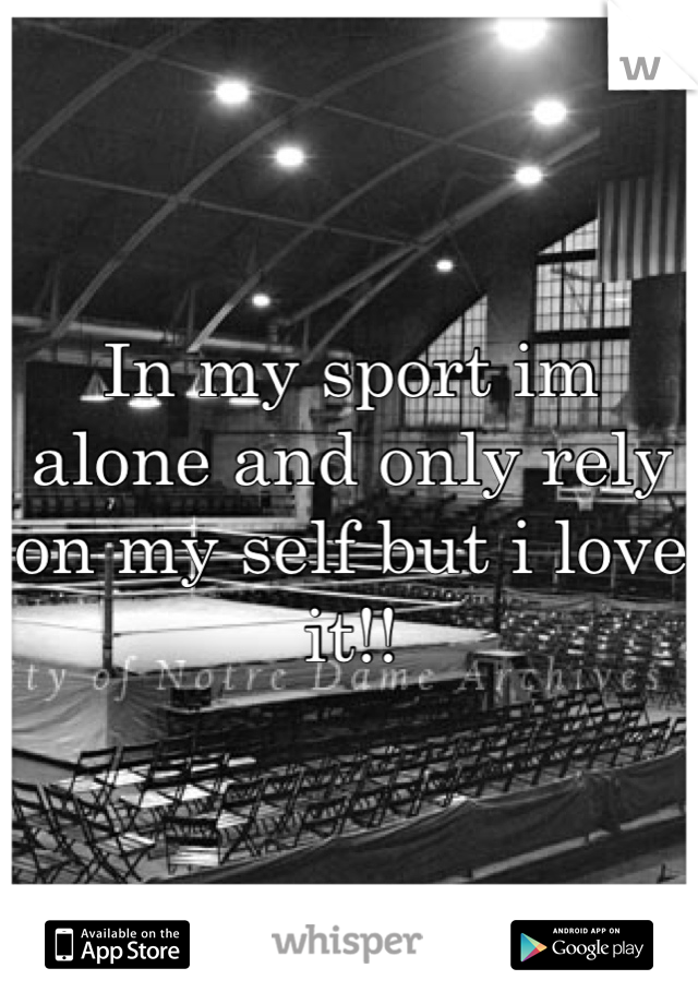 In my sport im alone and only rely on my self but i love it!!
