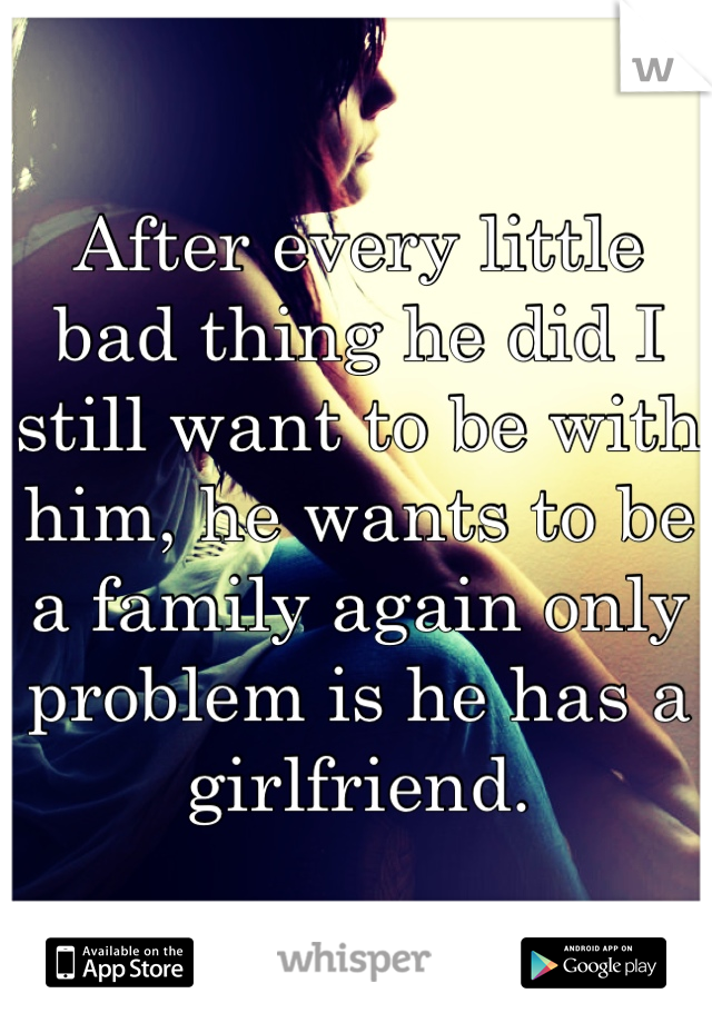 After every little bad thing he did I still want to be with him, he wants to be a family again only problem is he has a girlfriend.