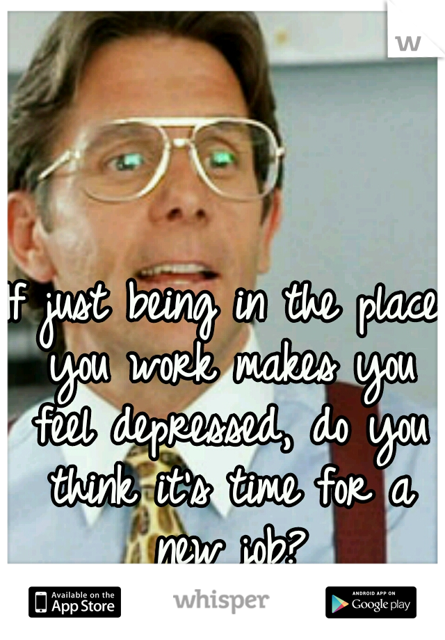 If just being in the place you work makes you feel depressed, do you think it's time for a new job?
