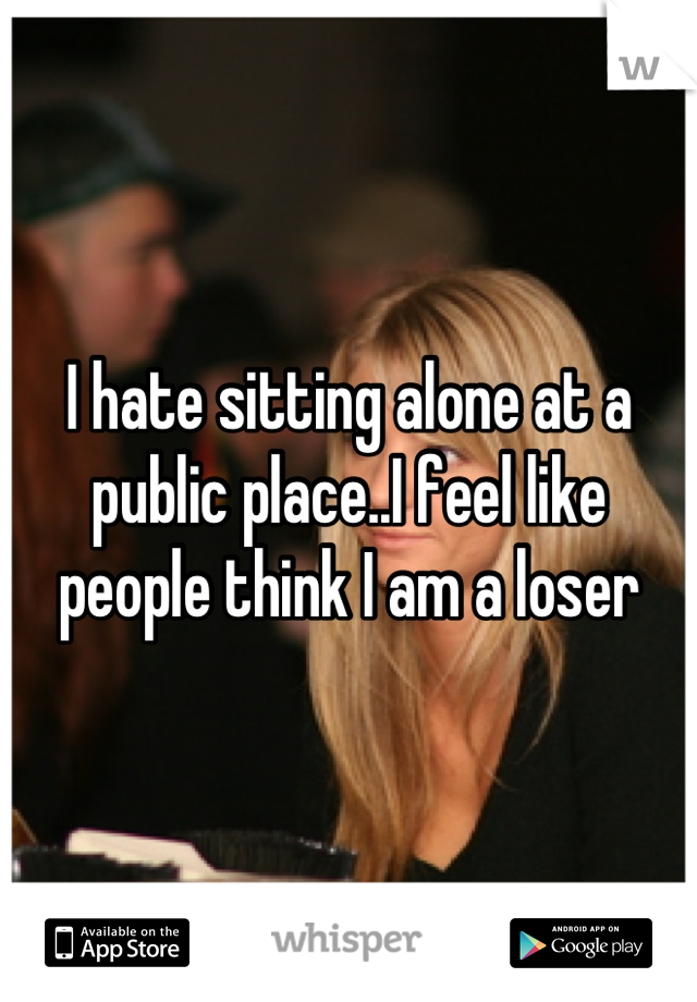 I hate sitting alone at a public place..I feel like people think I am a loser