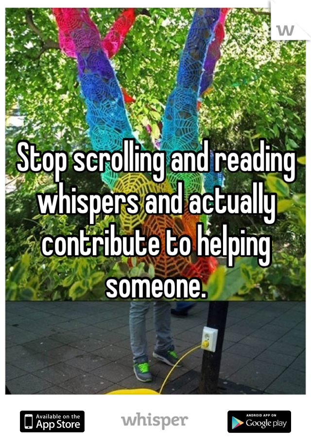 Stop scrolling and reading whispers and actually contribute to helping someone.