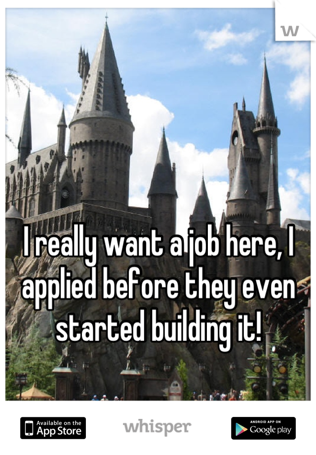 I really want a job here, I applied before they even started building it!