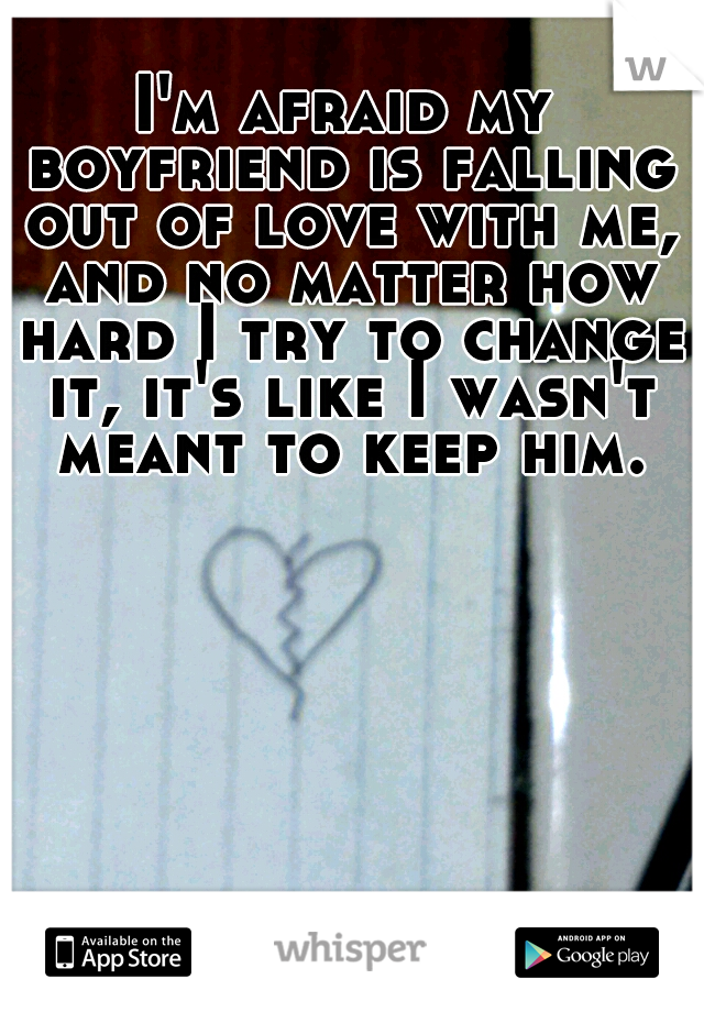 I'm afraid my boyfriend is falling out of love with me, and no matter how hard I try to change it, it's like I wasn't meant to keep him.