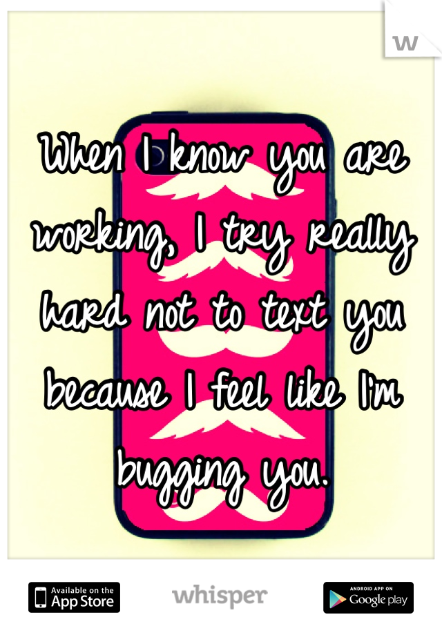 When I know you are working, I try really hard not to text you because I feel like I'm bugging you.