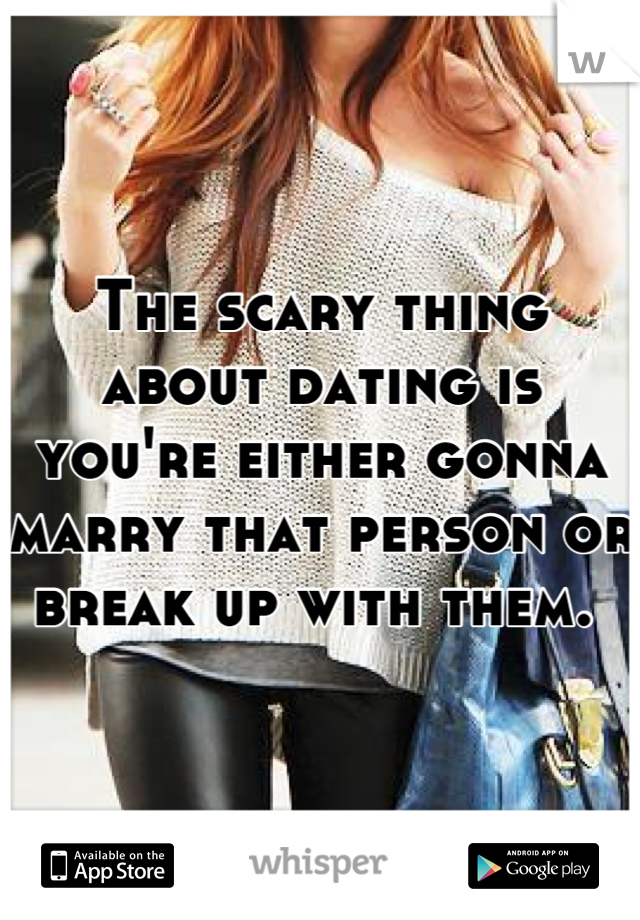The scary thing about dating is you're either gonna marry that person or break up with them.