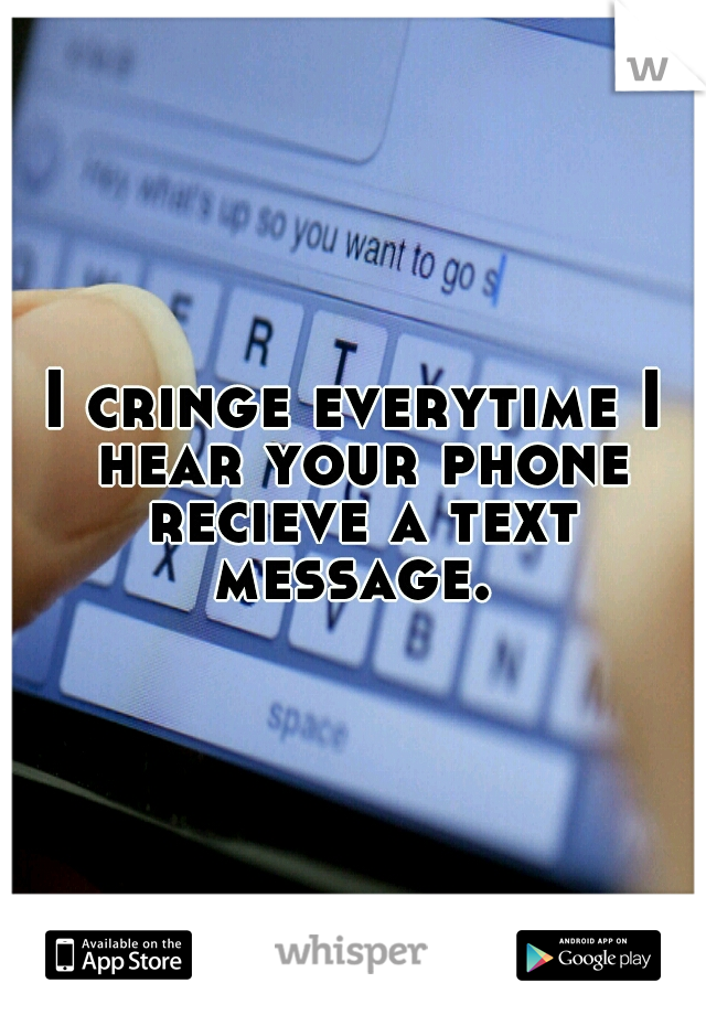 I cringe everytime I hear your phone recieve a text message.