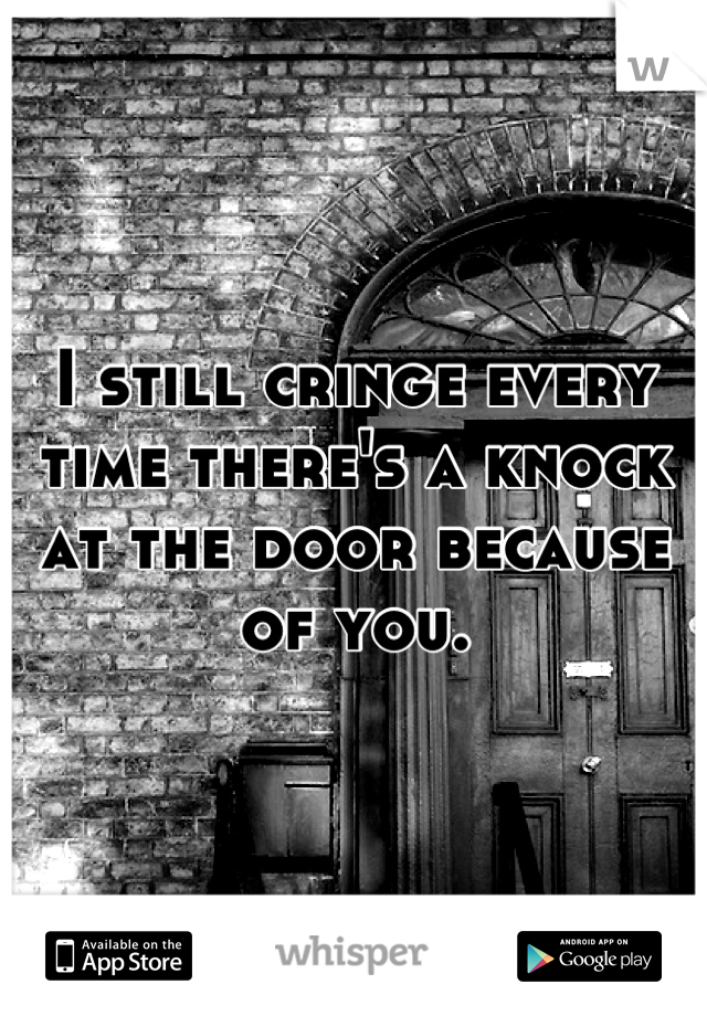 I still cringe every time there's a knock at the door because of you.