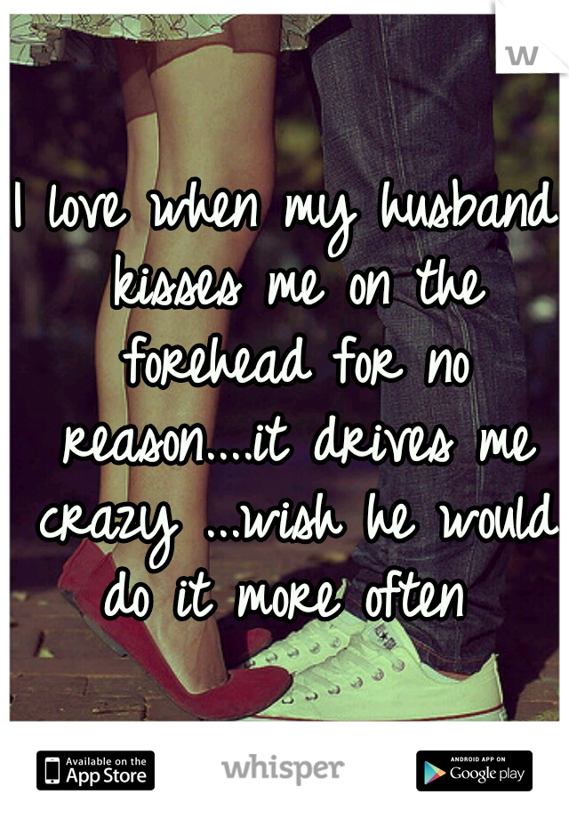 I love when my husband kisses me on the forehead for no reason....it drives me crazy ...wish he would do it more often
