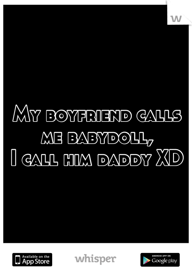 My boyfriend calls me babydoll,  I call him daddy XD