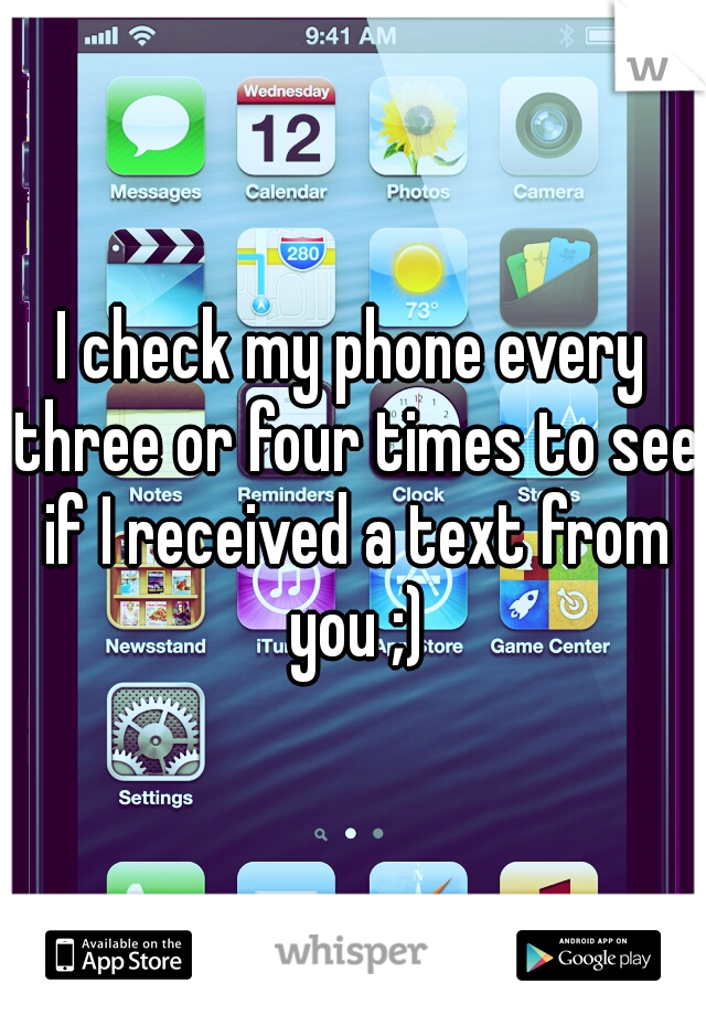 I check my phone every three or four times to see if I received a text from you ;)