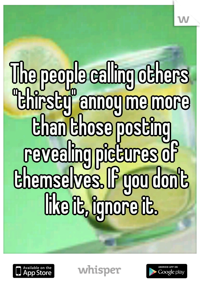 """The people calling others """"thirsty"""" annoy me more than those posting revealing pictures of themselves. If you don't like it, ignore it."""