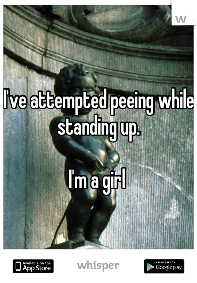 I've attempted peeing while standing up.   I'm a girl