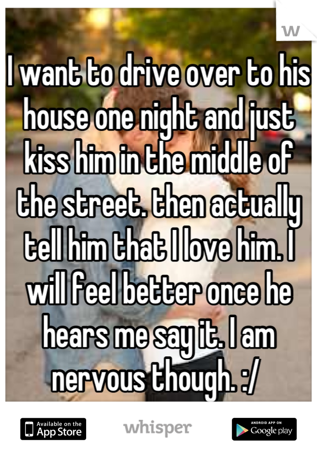 I want to drive over to his house one night and just kiss him in the middle of the street. then actually tell him that I love him. I will feel better once he hears me say it. I am nervous though. :/