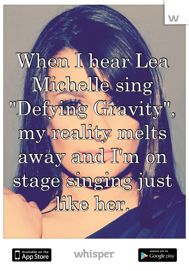 "When I hear Lea Michelle sing ""Defying Gravity"", my reality melts away and I'm on stage singing just like her."