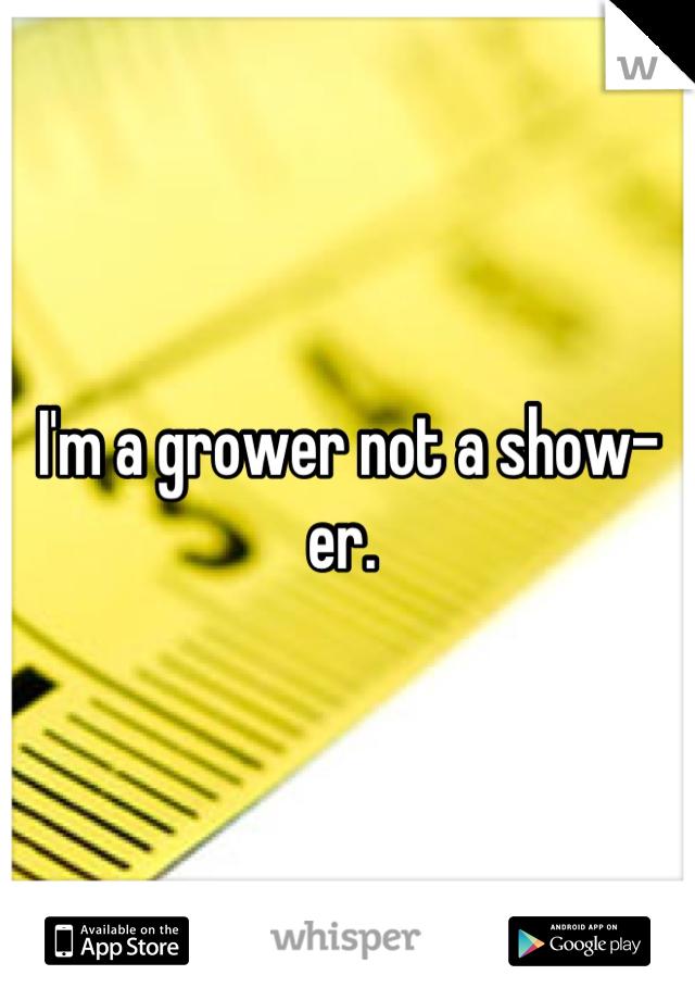 I'm a grower not a show-er.