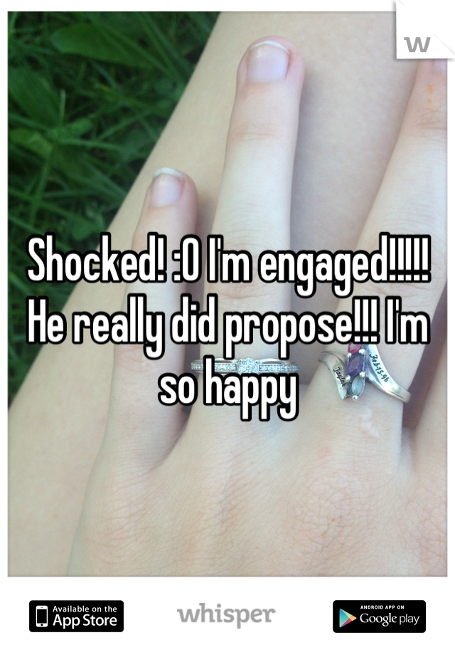 Shocked! :O I'm engaged!!!!! He really did propose!!! I'm so happy