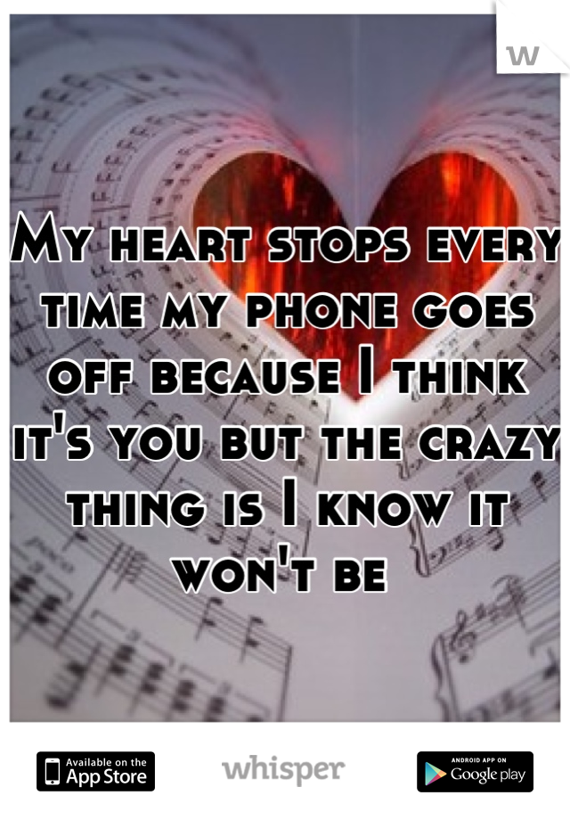 My heart stops every time my phone goes off because I think it's you but the crazy thing is I know it won't be
