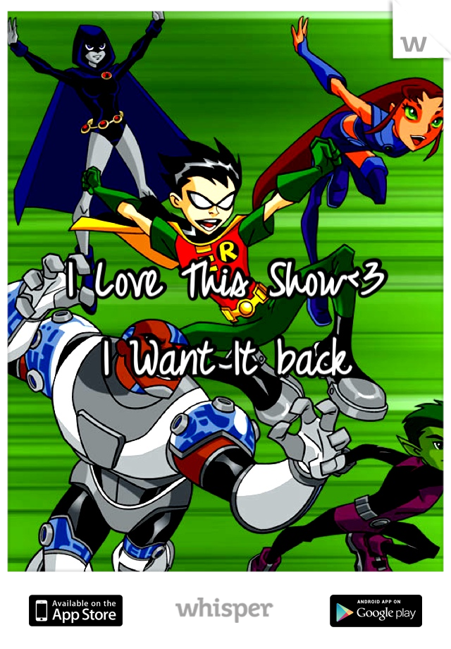 I Love This Show<3 I Want It back