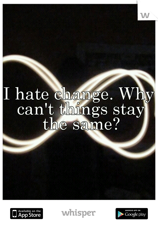I hate change. Why can't things stay the same?
