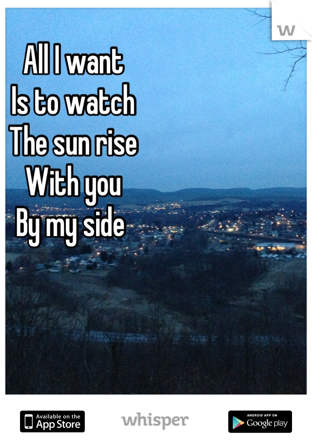 All I want  Is to watch The sun rise With you By my side