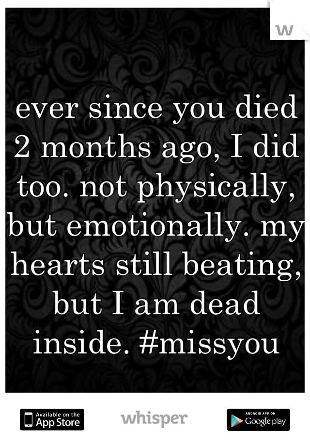 ever since you died 2 months ago, I did too. not physically, but emotionally. my hearts still beating, but I am dead inside. #missyou