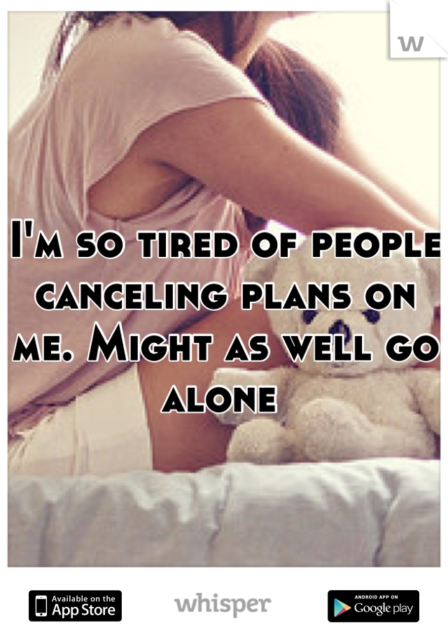 I'm so tired of people canceling plans on me. Might as well go alone