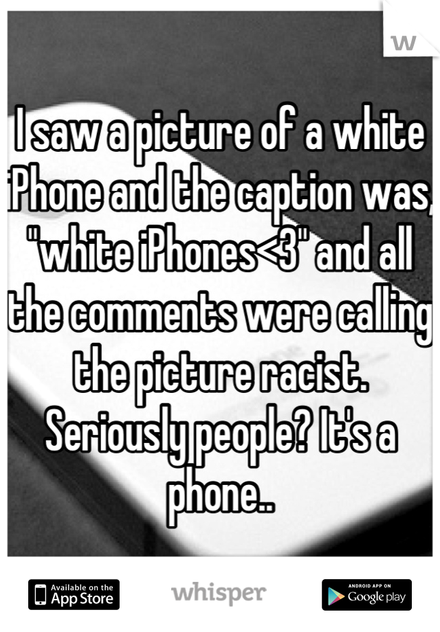 """I saw a picture of a white iPhone and the caption was, """"white iPhones<3"""" and all the comments were calling the picture racist. Seriously people? It's a phone.."""