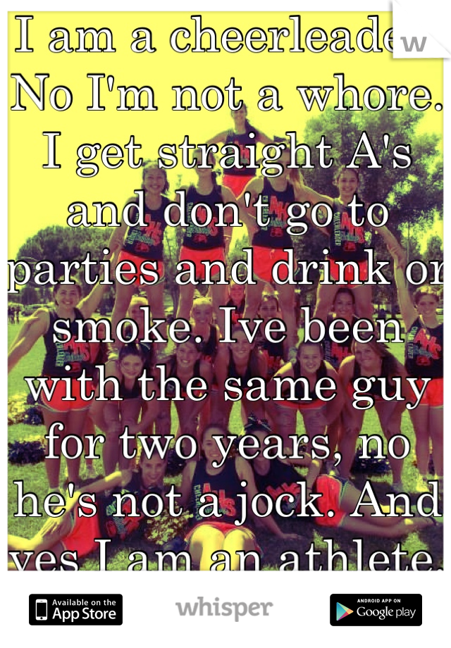 I am a cheerleader. No I'm not a whore. I get straight A's and don't go to parties and drink or smoke. Ive been with the same guy for two years, no he's not a jock. And yes I am an athlete. Don't judge