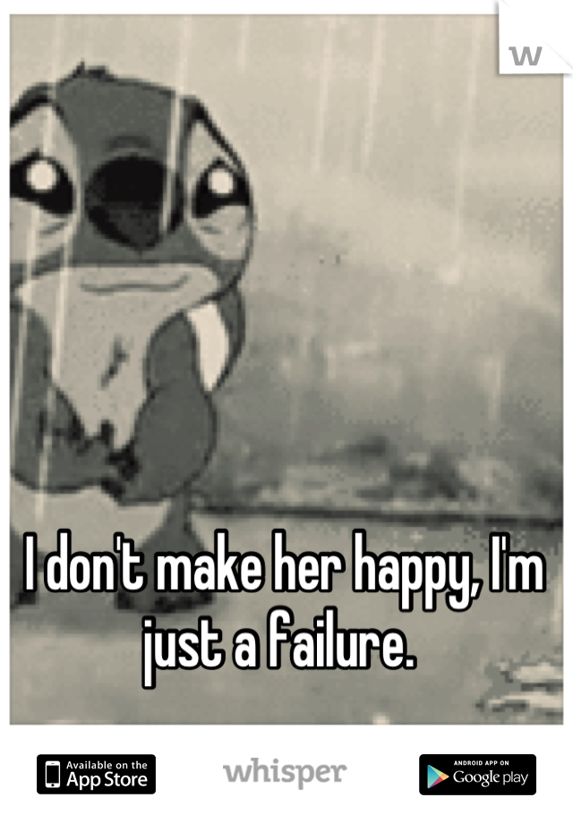 I don't make her happy, I'm just a failure.