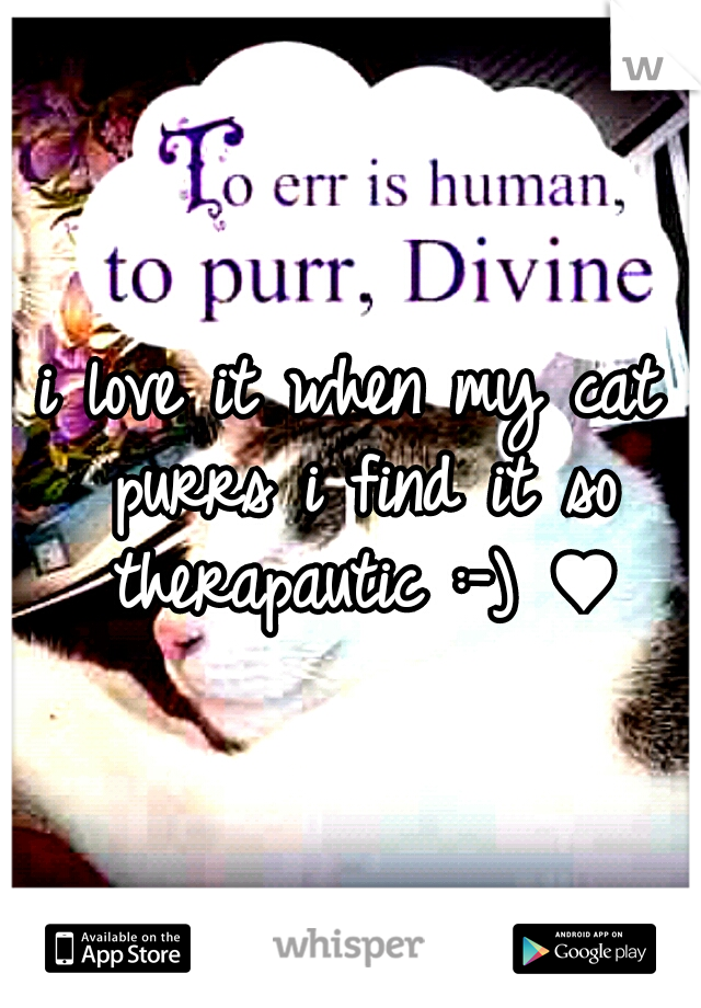 i love it when my cat purrs i find it so therapautic :-) ♥