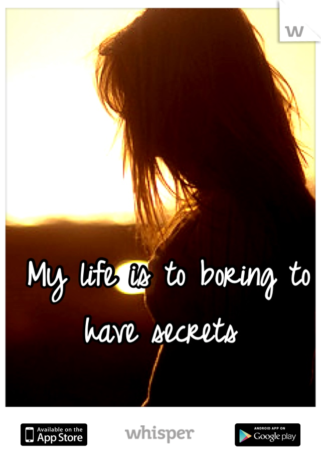 My life is to boring to have secrets
