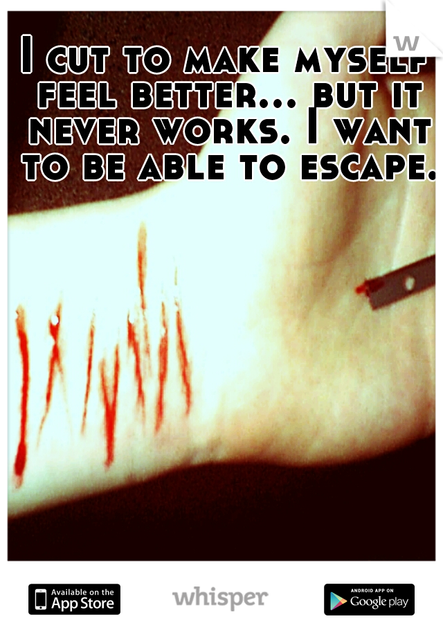 I cut to make myself feel better... but it never works. I want to be able to escape.