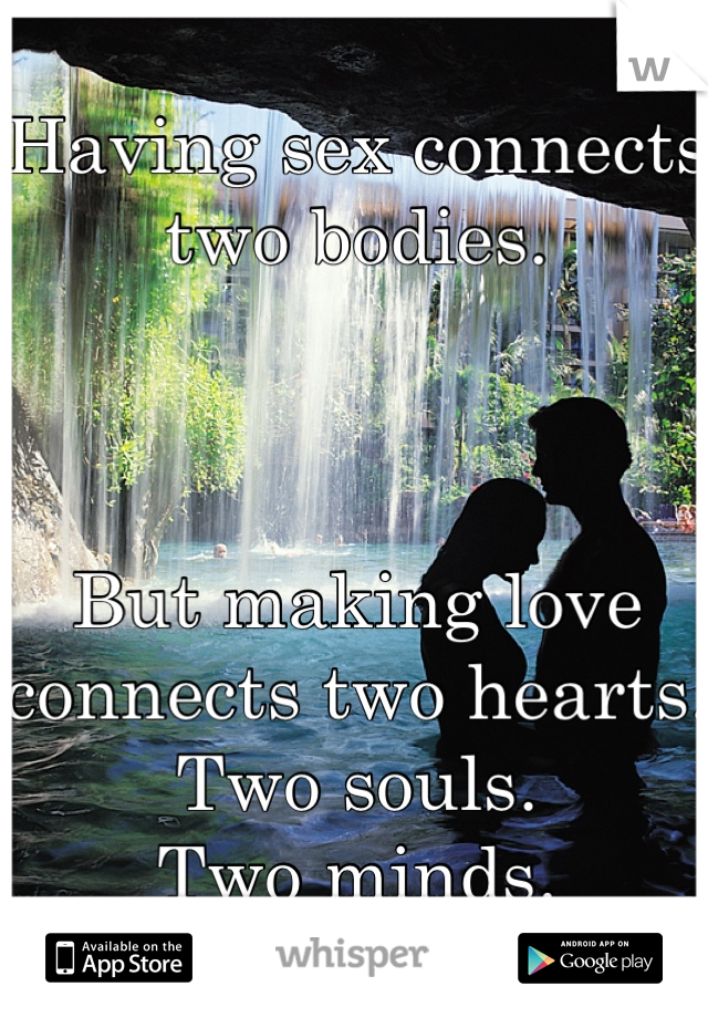 Having sex connects two bodies.     But making love connects two hearts.  Two souls.  Two minds.