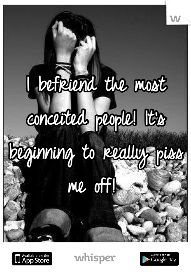 I befriend the most conceited people! It's beginning to really piss me off!