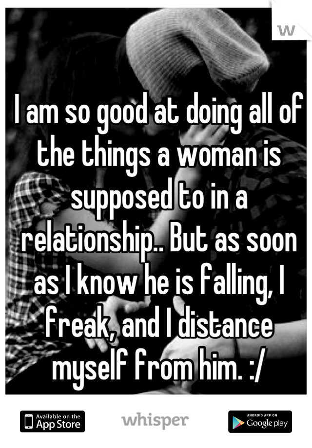 I am so good at doing all of the things a woman is supposed to in a relationship.. But as soon as I know he is falling, I freak, and I distance myself from him. :/