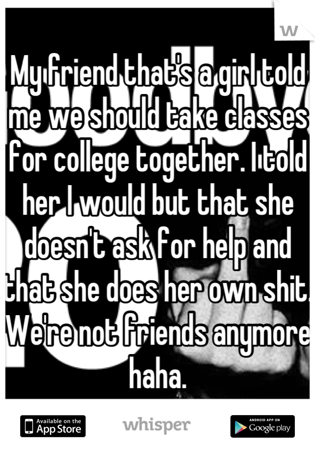 My friend that's a girl told me we should take classes for college together. I told her I would but that she doesn't ask for help and that she does her own shit. We're not friends anymore haha.