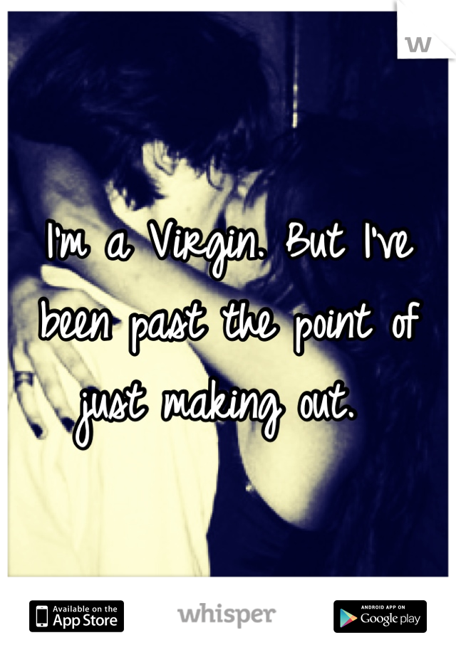 I'm a Virgin. But I've been past the point of just making out.